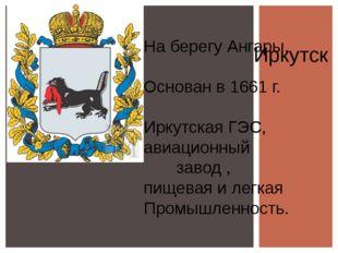 Иркутск На берегу Ангары, Основан в 1661 г. Иркутская ГЭС, авиационный завод