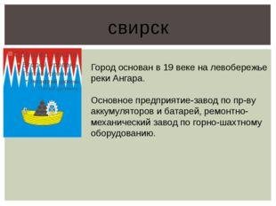 свирск Город основан в 19 веке на левобережье реки Ангара. Основное предприят