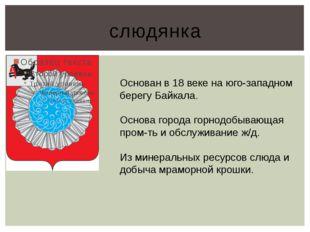 слюдянка Основан в 18 веке на юго-западном берегу Байкала. Основа города горн