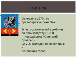 саянск Основан в 1970г. на правобережье реки Ока. Электрохимический комбинат