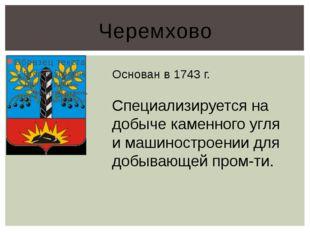 Черемхово Основан в 1743 г. Специализируется на добыче каменного угля и машин