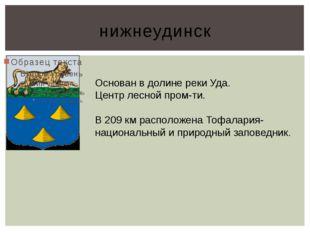 нижнеудинск Основан в долине реки Уда. Центр лесной пром-ти. В 209 км располо