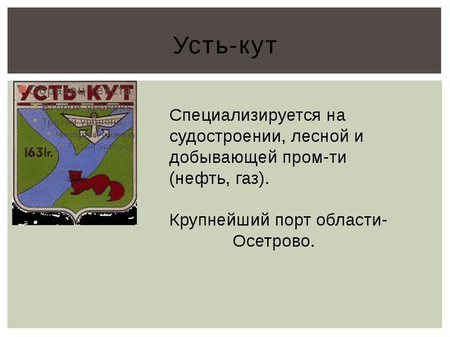 Усть-кут Специализируется на судостроении, лесной и добывающей пром-ти (нефть...