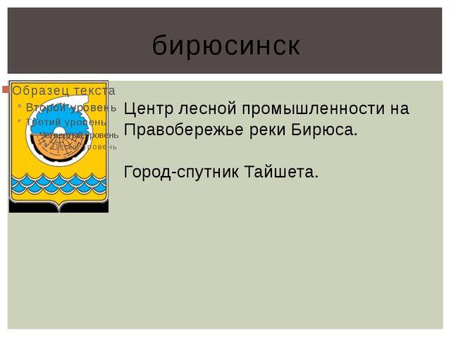 бирюсинск Центр лесной промышленности на Правобережье реки Бирюса. Город-спут...