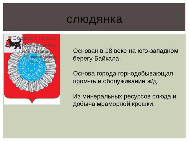 слюдянка Основан в 18 веке на юго-западном берегу Байкала. Основа города горн...