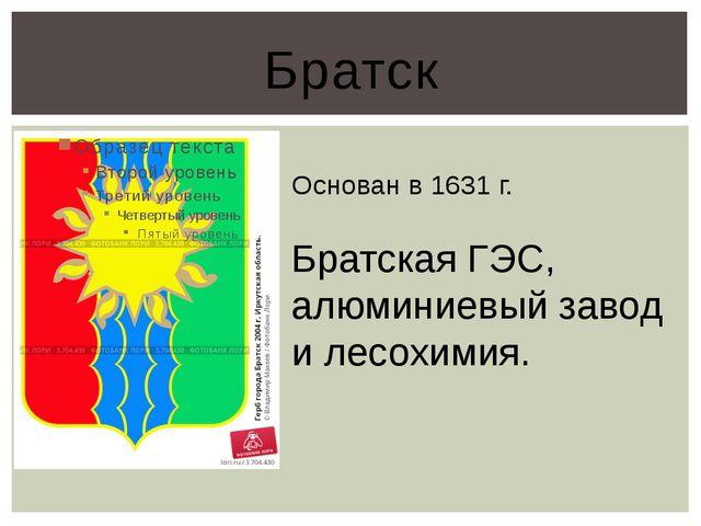 Братск Основан в 1631 г. Братская ГЭС, алюминиевый завод и лесохимия.