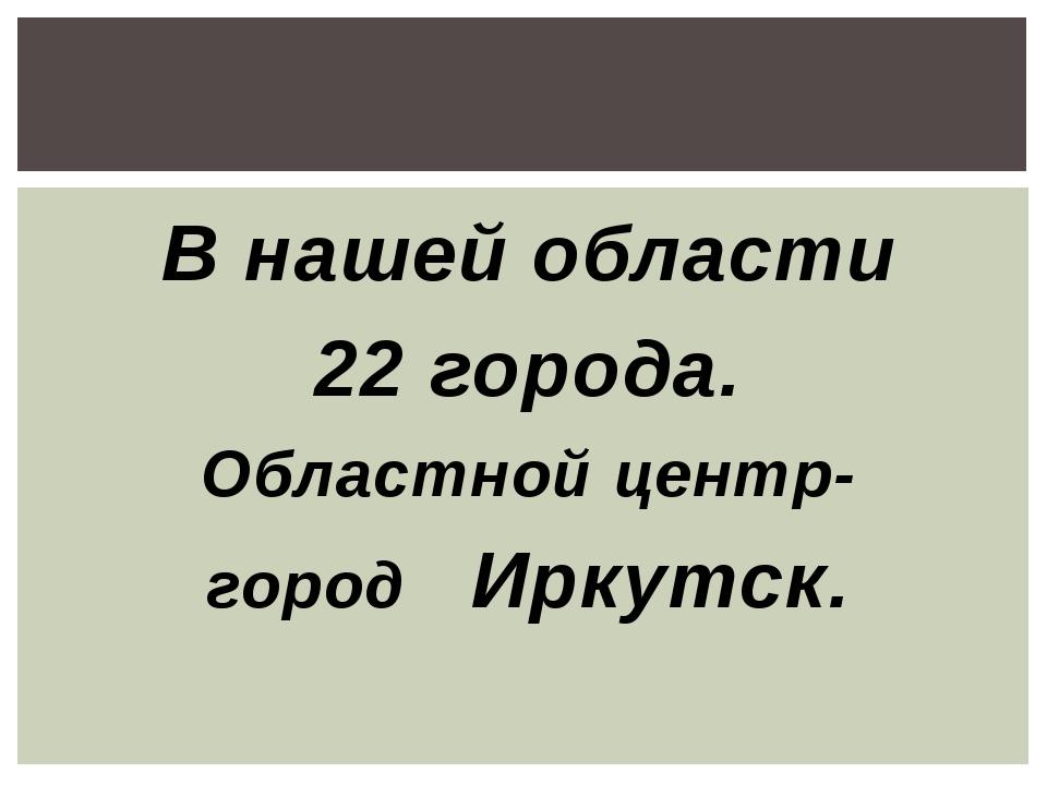 В нашей области 22 города. Областной центр- город Иркутск.
