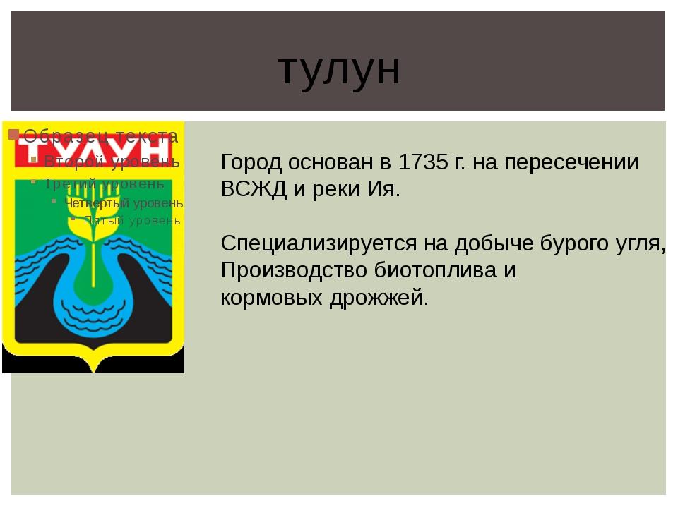 тулун Город основан в 1735 г. на пересечении ВСЖД и реки Ия. Специализируется...