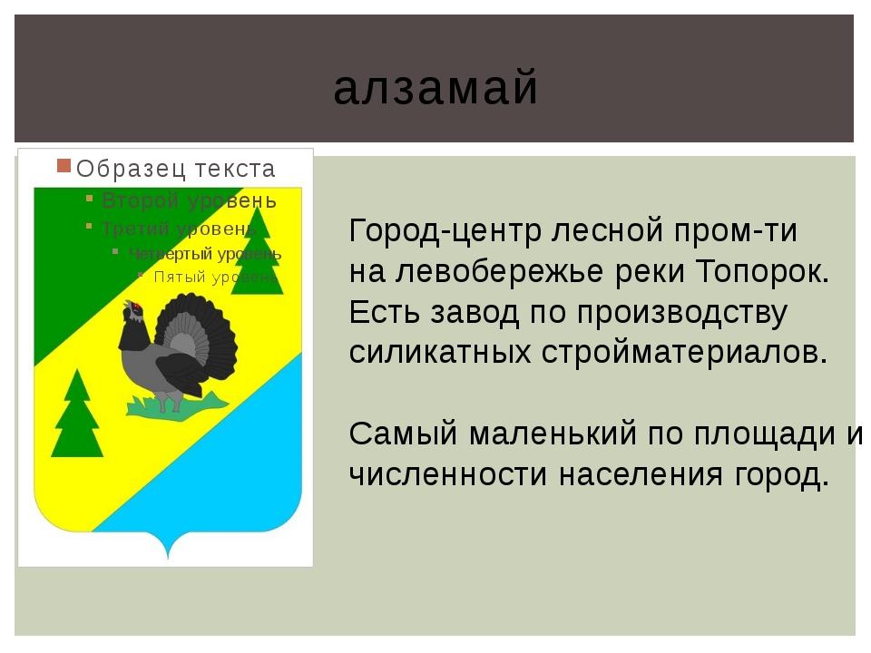 алзамай Город-центр лесной пром-ти на левобережье реки Топорок. Есть завод по...