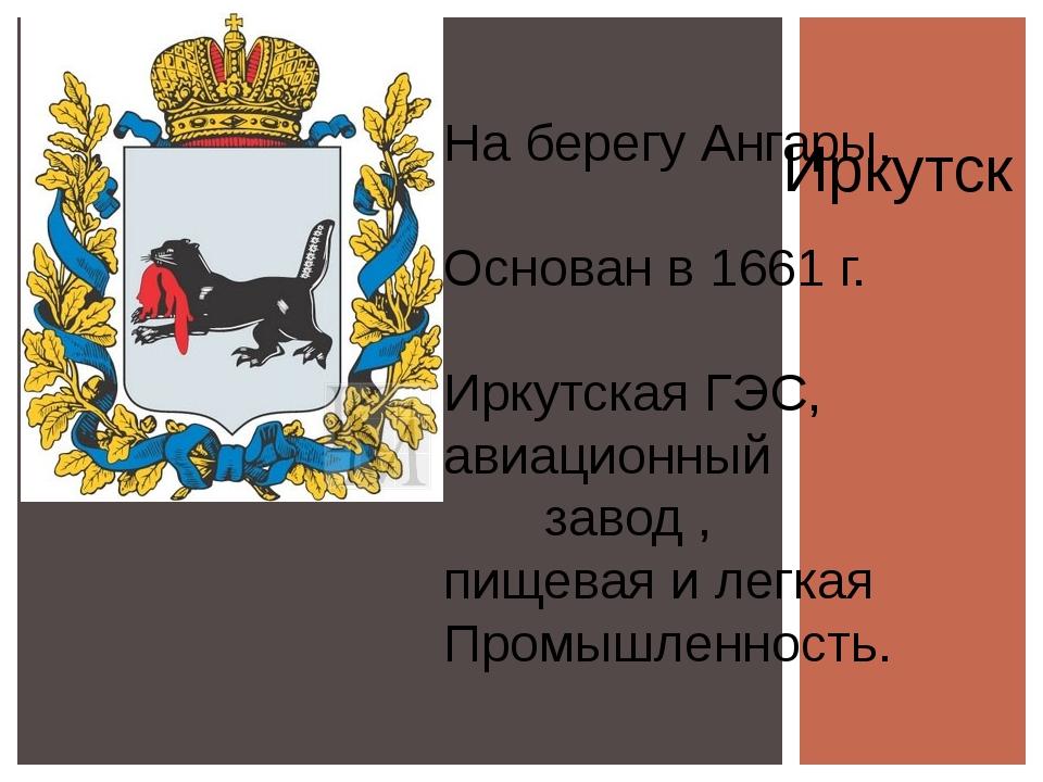 Иркутск На берегу Ангары, Основан в 1661 г. Иркутская ГЭС, авиационный завод...