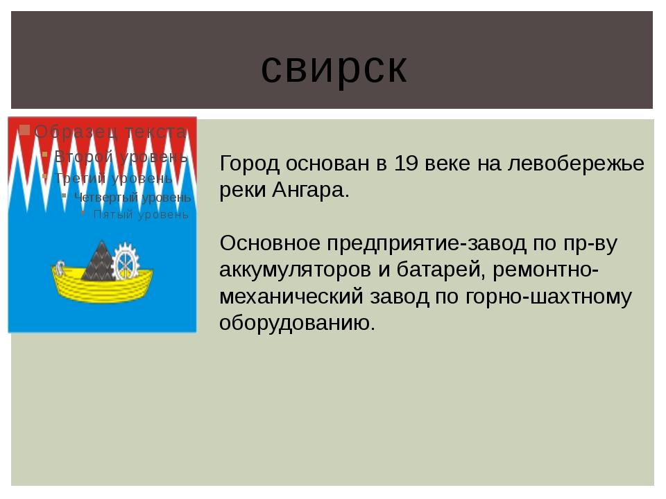 свирск Город основан в 19 веке на левобережье реки Ангара. Основное предприят...