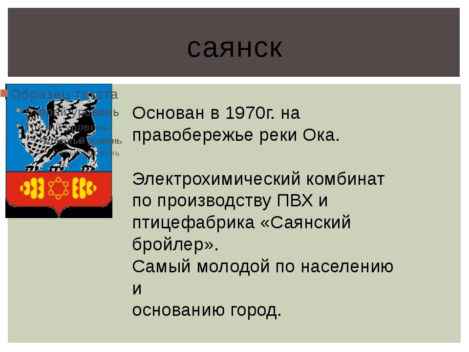 саянск Основан в 1970г. на правобережье реки Ока. Электрохимический комбинат...