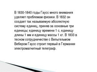 В 1830-1840 годы Гаусс много внимания уделяет проблемам физики. В 1832 он соз