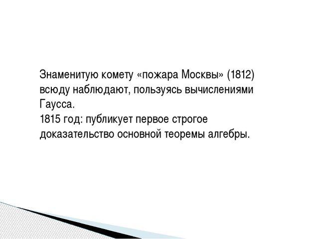 Знаменитую комету «пожара Москвы» (1812) всюду наблюдают, пользуясь вычислени...