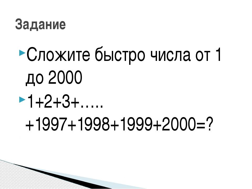 Сложите быстро числа от 1 до 2000 1+2+3+…..+1997+1998+1999+2000=? Задание