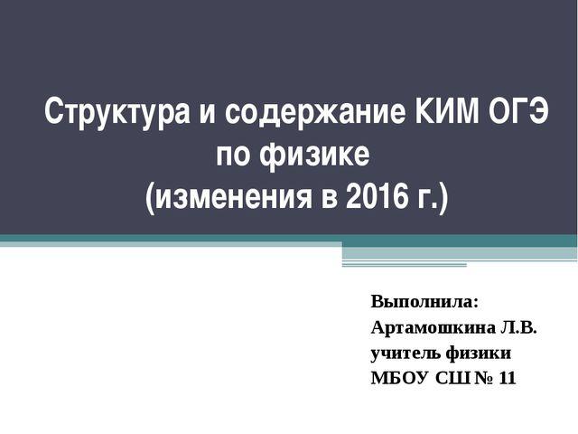 Структура и содержание КИМ ОГЭ по физике (изменения в 2016 г.) Выполнила: Арт...