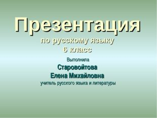 Презентация по русскому языку 6 класс Выполнила Старовойтова Елена Михайловна