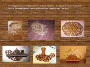 Много красивых изделий можно изготовить из фанеры и украсить их пропильной р