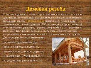 Домовая резьба В России издревле основное строительство домов выполнялось из