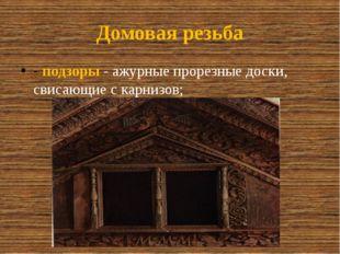 Домовая резьба -подзоры- ажурные прорезные доски, свисающие с карнизов;