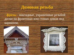 Домовая резьба -фризы- накладные, украшенные резьбой доски на фронтонах или