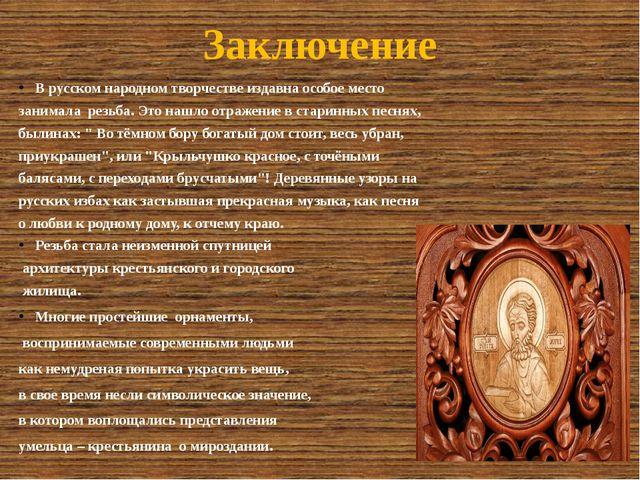 Заключение В русском народном творчестве издавна особое место занимала резьба...