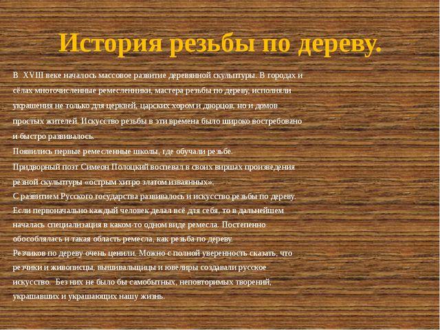 История резьбы по дереву. В XVIII веке началось массовое развитие деревянной...