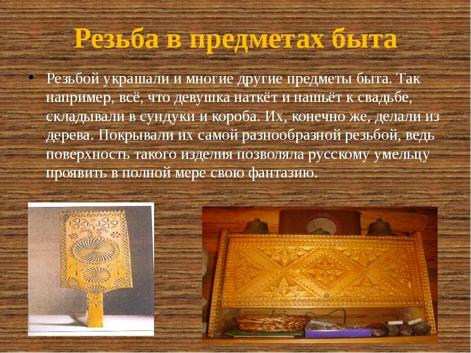 Резьба в предметах быта Резьбой украшали и многие другие предметы быта. Так н...