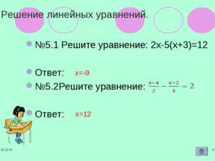 * * Решение линейных уравнений. №5.1 Решите уравнение: 2х-5(х+3)=12 Ответ: №5