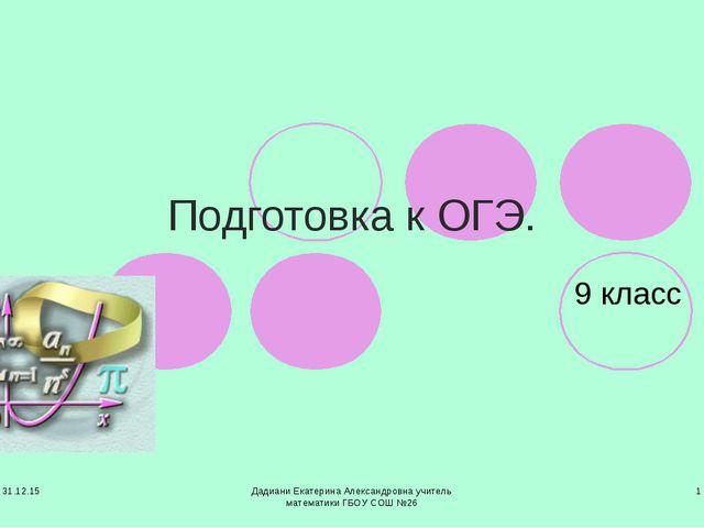 * Дадиани Екатерина Александровна учитель математики ГБОУ СОШ №26 * Подготовк...