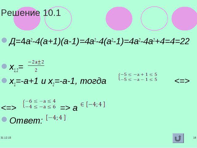 * * Решение 10.1 Д=4а2-4(а+1)(а-1)=4а2-4(а2-1)=4а2-4а2+4=4=22 х1,2= х1=-а+1 и...
