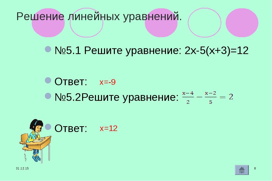 * * Решение линейных уравнений. №5.1 Решите уравнение: 2х-5(х+3)=12 Ответ: №5...