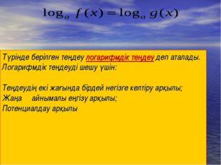 Түрінде берілген теңдеу логарифмдік теңдеу деп аталады. Логарифмдік теңдеуді