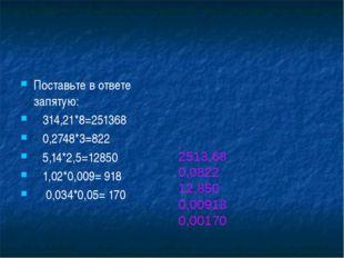 Поставьте в ответе запятую: 314,21*8=251368 0,2748*3=822 5,14*2,5=12850 1,02