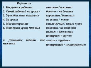 Рефлексия 1. На уроке я работал 2. Своей работой на уроке я 3. Урок для меня