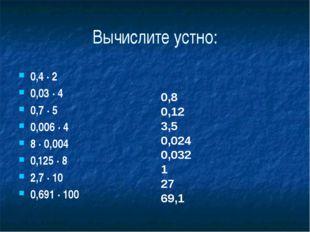 Вычислите устно: 0,4 ∙ 2 0,03 ∙ 4 0,7 ∙ 5 0,006 ∙ 4 8 ∙ 0,004 0,125 ∙ 8 2,7 ∙