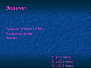 Задача: 1. за 2 часа 2. за0,1 часа 3. за0,3 часа Скорость человека 3,5 км/ч.