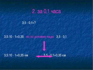 2. за 0,1 часа 3,5 ∙ 0,1=? 3,5:10 ∙ 1=0,35 но по условию надо 3,5 ∙ 0,1 3,5:1