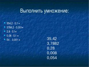Выполнить умножение: 35,42 3,7882 0,28 0,008 0,054 354,2 ∙ 0,1 = 3788,2 ∙ 0,0