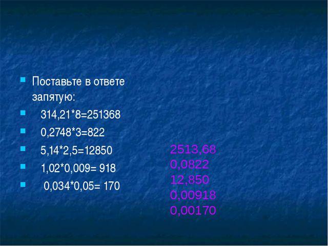 Поставьте в ответе запятую: 314,21*8=251368 0,2748*3=822 5,14*2,5=12850 1,02...