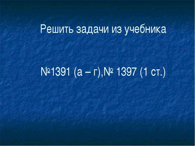 Решить задачи из учебника №1391 (а – г),№ 1397 (1 ст.)