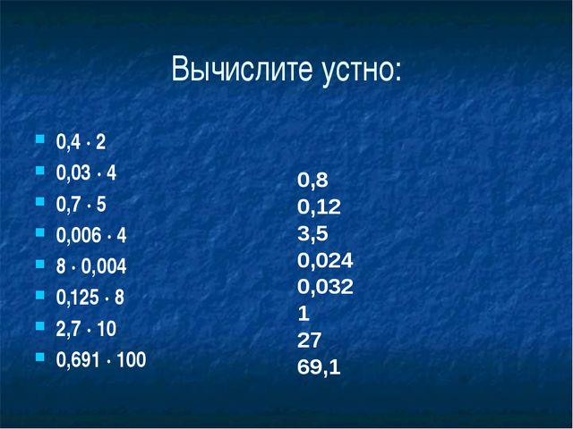 Вычислите устно: 0,4 ∙ 2 0,03 ∙ 4 0,7 ∙ 5 0,006 ∙ 4 8 ∙ 0,004 0,125 ∙ 8 2,7 ∙...