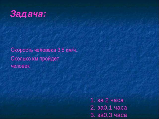 Задача: 1. за 2 часа 2. за0,1 часа 3. за0,3 часа Скорость человека 3,5 км/ч....