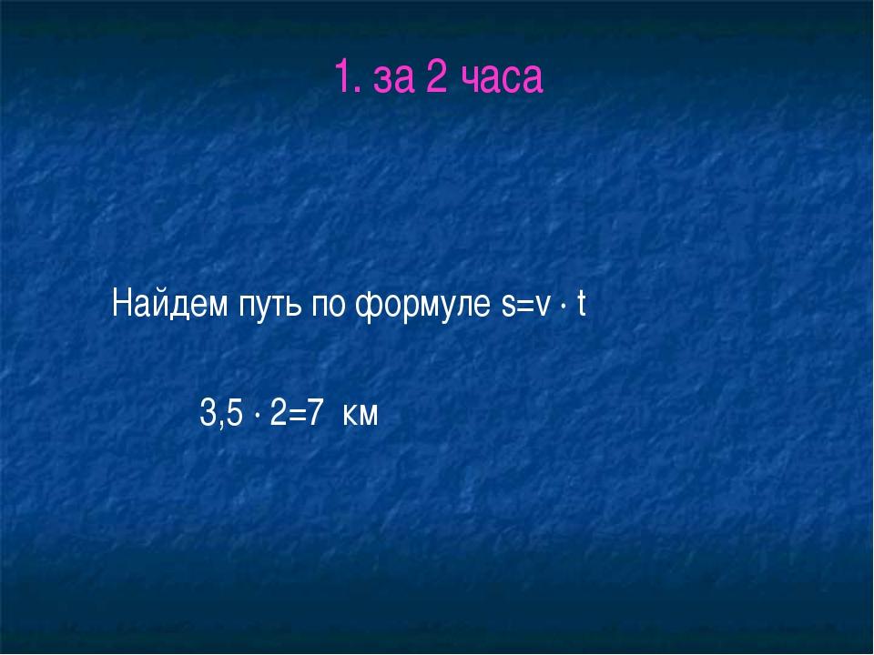 1. за 2 часа Найдем путь по формуле s=v ∙ t 3,5 ∙ 2=7 км