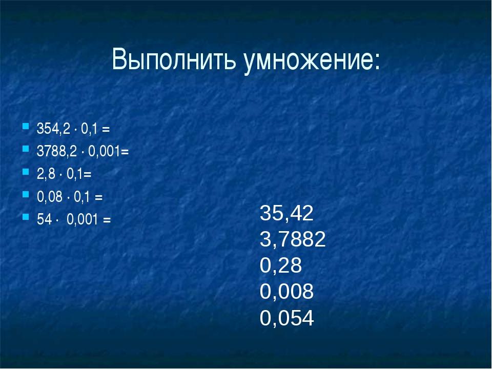 Выполнить умножение: 35,42 3,7882 0,28 0,008 0,054 354,2 ∙ 0,1 = 3788,2 ∙ 0,0...