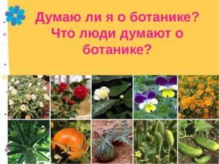Думаю ли я о ботанике? Что люди думают о ботанике?