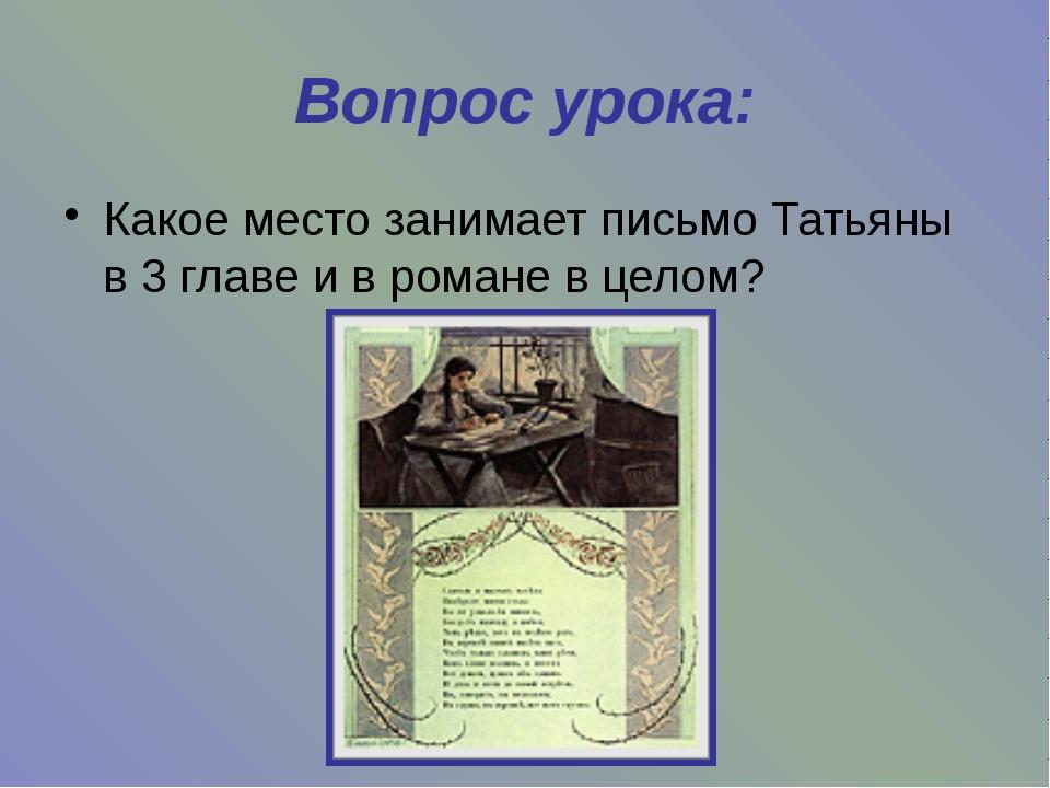 Вопрос урока: Какое место занимает письмо Татьяны в 3 главе и в романе в целом?