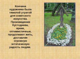 Кончина художника была тяжелой утратой для советского искусства. Произведения