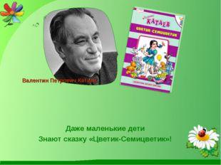 Даже маленькие дети Знают сказку «Цветик-Семицветик»! Валентин Петрович Катаев
