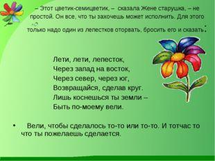 – Этот цветик-семицветик, – сказала Жене старушка, – не простой. Он все, что